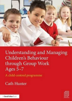 Understanding and Managing Children's Behaviour Through Group Work Ages 5-7: A Child - Centred Programme