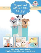 Puppies and Kittens & Pets, Oh My!  : Cute & Easy Cake Toppers - Puppies, Kittens, Bunnies, Pets and More!