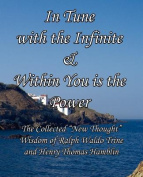 In Tune with the Infinite & Within You Is the Power  : The Collected New Thought Wisdom of Ralph Waldo Trine and Henry Thomas Hamblin