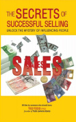 The Secrets To Successful Selling : Unlock The Mystery Of Infl Uencing People