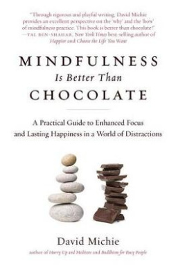 Mindfulness Is  .   Chocolate: A Practical Guide to Enhanced Focus and Lasting Happiness in a World of Distractions