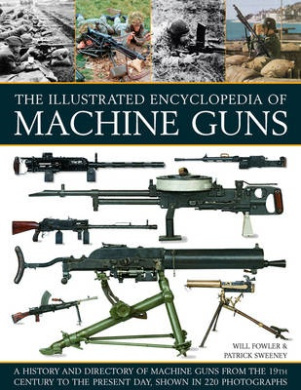 The Illustrated Encyclopedia of Machine Guns: A History and Directory of Machine Guns from the 19th Century to the Present Day, Shown in 220 Photograp