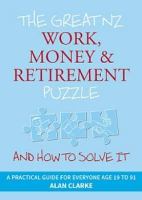 The Great NZ Work, Money and Retirement Puzzle: And How to Solve it