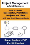 Project Management in Small Business - How to Deliver Successful, Profitable Projects on Time with Your Small Business Clients