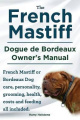 The French Mastiff. Dogue de Bordeaux Owners Manual. French Mastiff or Bordeaux Dog Care, Personality, Grooming, Health, Costs and Feeding All Included