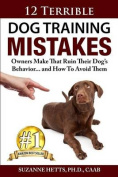12 Terrible Dog Training Mistakes Owners Make That Ruin Their Dog's Behavior...and How to Avoid Them
