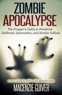 Zombie Apocalypse: The Prepper's Guide to Pandemic Outbreak, Quarantine, and Zombie Fallout