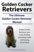 Golden Cocker Retrievers. the Ultimate Golden Cocker Retriever Manual. Golden Cocker Retriever Care, Costs, Feeding, Grooming, Health and Training All