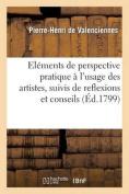 Elemens de Perspective Pratique A L'Usage Des Artistes, Suivis de Reflexions Et Conseils a Un Eleve [FRE]
