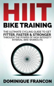 Hiit Bike Training - The Ultimate Cycling Guide to Get Fitter, Faster & Stronger Through the Power of High Intensity Interval Bike Workouts