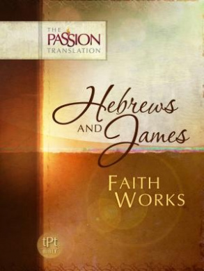 Hebrews and James: Faith Works-OE: Passion Translation