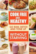 Cook-Free and Healthy - Go Raw, Detox and Tone Up Without Starving