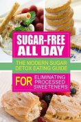Sugar-Free All Day - The Modern Sugar Detox Eating Guide for Eliminating Process