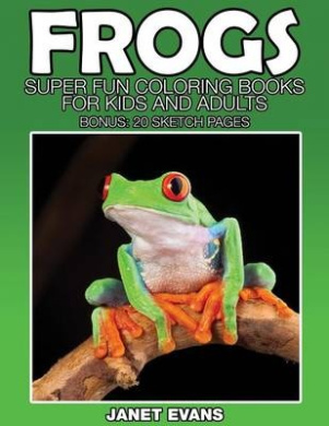 Frogs: Super Fun Coloring Books for Kids and Adults (Bonus: 20 Sketch Pages)