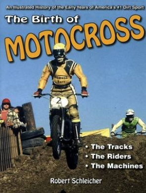The Birth of Motocross: An Illustrated History of the Early Years of America's #1 Dirt Sport - The Tracks - The Riders - The Machines