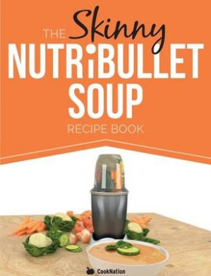 The Skinny Nutribullet Soup Recipe Book: Delicious, Quick & Easy, Single Serving Soups & Pasta Sauces for Your Nutribullet. All Under 100, 200, 300 &