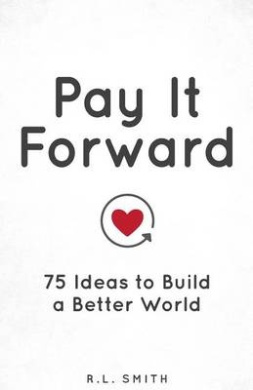 Pay It Forward: 75 Ideas to Build a Better World