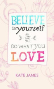 Believe in Yourself & Do What You Love