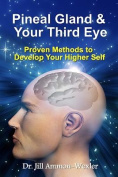 Pineal Gland & Your Third Eye  : Proven Methods to Develop Your Higher Self