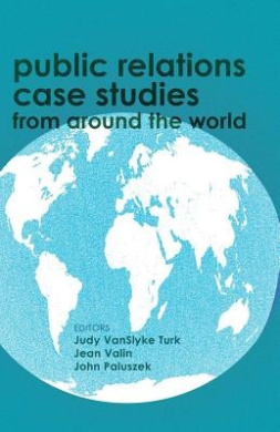 Public Relations Case Studies from Around the World: Preface by Larissa A. Grunig and James E. Grunig Foreword by Anne Gregory