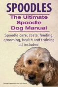 Spoodles. the Ultimate Spoodle Dog Manual. Spoodle Care, Costs, Feeding, Grooming, Health and Training All Included.