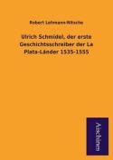 Ulrich Schmidel, Der Erste Geschichtsschreiber Der La Plata-Lander 1535-1555 [GER]