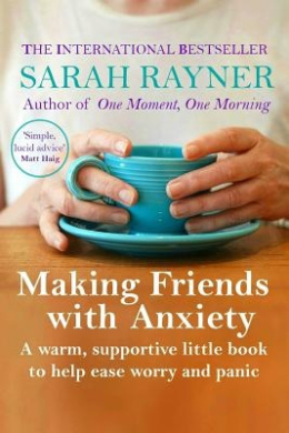 Making Friends with Anxiety: A Warm, Supportive Little Book to Ease Worry and Panic - 2016 Edition