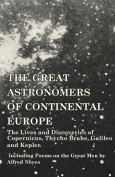 The Great Astronomers of Continental Europe - The Lives and Discoveries of Copernicus, Thycho Brahe, Galileo and Kepler - Including Poems on the Great Men by Alfred Noyes
