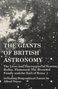 The Giants of British Astronomy - The Lives and Discoveries of Newton, Halley, Flamsteed, the Herschel Family and the Earl of Rosse - Including Biographical Poems by Alfred Noyes