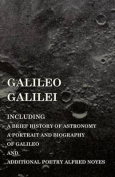 Galileo Galilei - Including a Brief History of Astronomy, a Portrait and Biography of Galileo and Additional Poetry Alfred Noyes