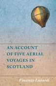 An Account of Five Aerial Voyages in Scotland, in a Series of Letters to His Guardian, Chevalier Gerardo Compagni, Written Under the Impression of the Various Events That Affected the Undertaking