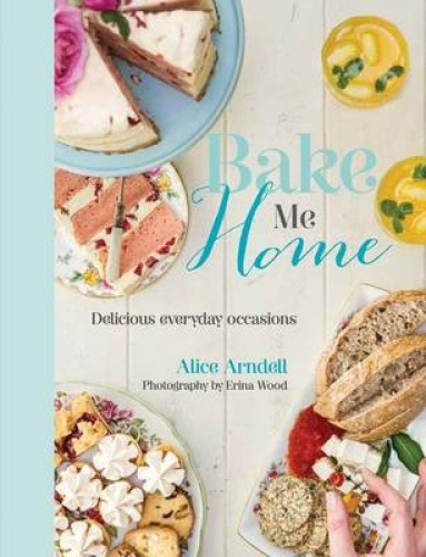Bake Me Home: Delicious Everyday Occasions by Alice Arndell.
