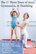 The 1st Three Years of Acro, Gymnastics, & Tumbling  : Teaching Tips, Monthly Lesson Plans, and Syllabi for Successful Gymnastics Classes
