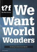 We Want World Wonders - Building Architectural Myths. The Why Factory 7