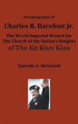 Autobiography of Charles R. Barefoot Jr. the World Imperial Wizard for the Church of the Nation's Knights of the Ku Klux Klan