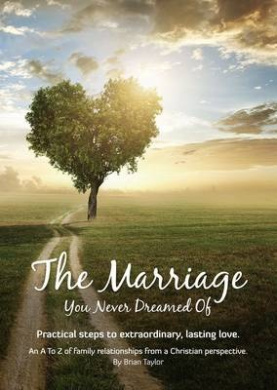 The Marriage You Never Dreamed of: Practical Steps to Extraordinary, Lasting Love