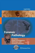 Forensic Pathology for Police, Death Investigators, Attorneys, and Forensic Scientists