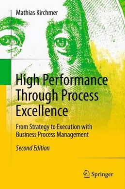 High Performance Through Process Excellence: From Strategy to Execution with Business Process Management: 2011