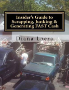 Insider's Guide to Scrapping, Junking & Generating Fast Cash  : Turning Scrap Metal Into Fast Cash
