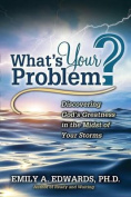 What's Your Problem? Discovering God's Greatness in the Midst of Your Storms