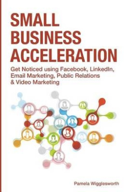Small Business Acceleration: Get Noticed Using Facebook, Linkedin, Email Marketing, Public Relations & Video Marketing