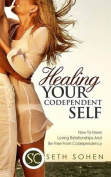 Healing Your Codependent Self - How to Have Loving Relationships and Be Free from Codependency