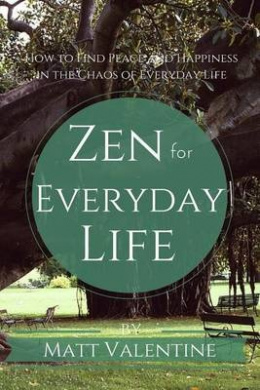 Zen for Everyday Life: How to Find Peace and Happiness in the Chaos of Everyday Life