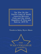 The War on the Pacific Coast of South America Between Chile and the Allied Republics of Peru and Bolivia