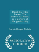 Mirabilia Vrbis Romae. the Marvel of Rome, or a Picture of the Golden City - Scholar's Choice Edition