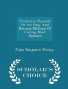 Primitive Physick or an Easy and Natural Method of Curing Most Diseases - Scholar's Choice Edition