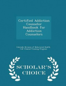 Certified Addiction Counselor Handbook for Addiction Counselors - Scholar's Choice Edition