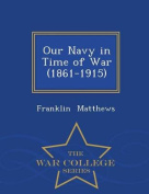 Our Navy in Time of War (1861-1915) - War College Series