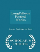 Longfellows Poetical Works - Scholar's Choice Edition