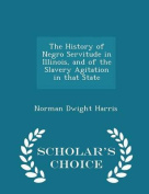 The History of Negro Servitude in Illinois, and of the Slavery Agitation in That State - Scholar's Choice Edition